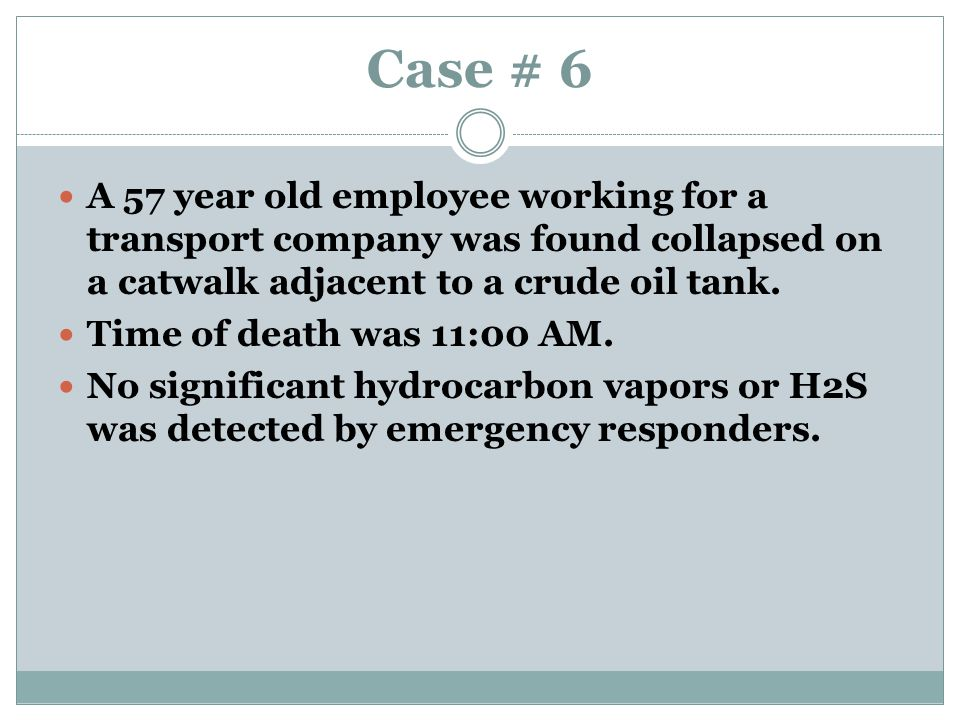Case # 6 A 57 year old employee working for a transport company was found collapsed on a catwalk adjacent to a crude oil tank.