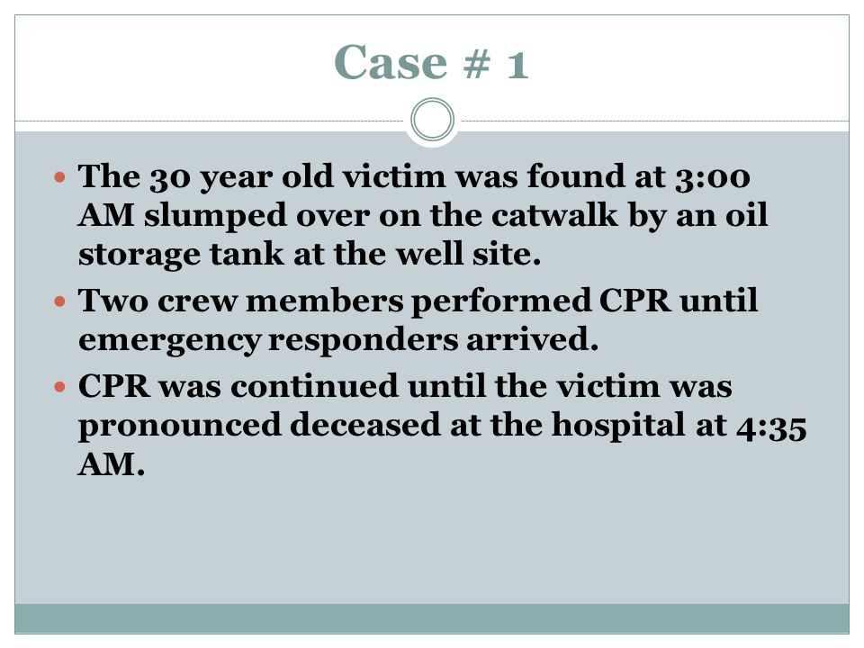 Case # 1 The 30 year old victim was found at 3:00 AM slumped over on the catwalk by an oil storage tank at the well site.