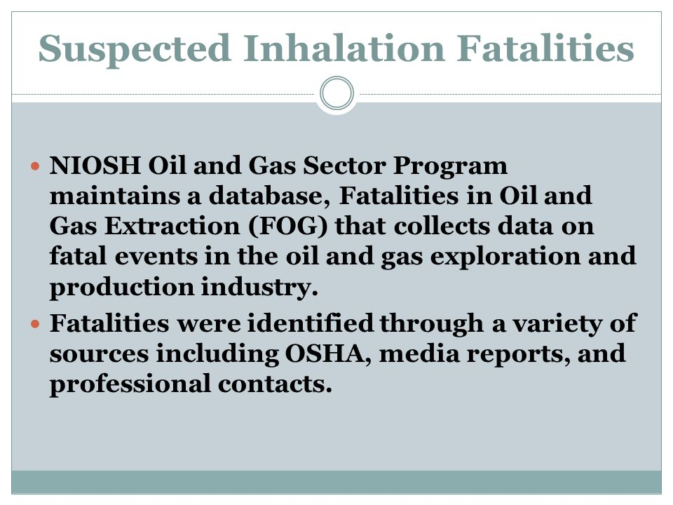 Suspected Inhalation Fatalities NIOSH Oil and Gas Sector Program maintains a database, Fatalities in Oil and Gas Extraction (FOG) that collects data on fatal events in the oil and gas exploration and production industry.