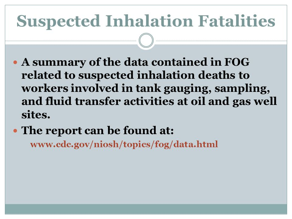 Suspected Inhalation Fatalities A summary of the data contained in FOG related to suspected inhalation deaths to workers involved in tank gauging, sampling, and fluid transfer activities at oil and gas well sites.