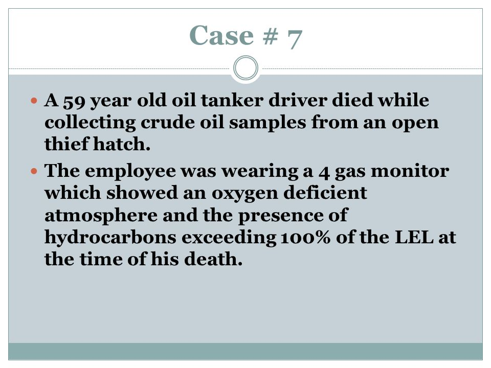 Case # 7 A 59 year old oil tanker driver died while collecting crude oil samples from an open thief hatch.