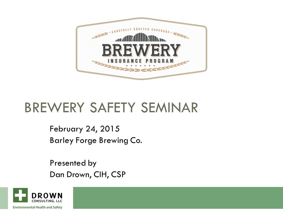 BREWERY SAFETY SEMINAR February 24, 2015 Barley Forge Brewing Co. Presented by Dan Drown, CIH, CSP