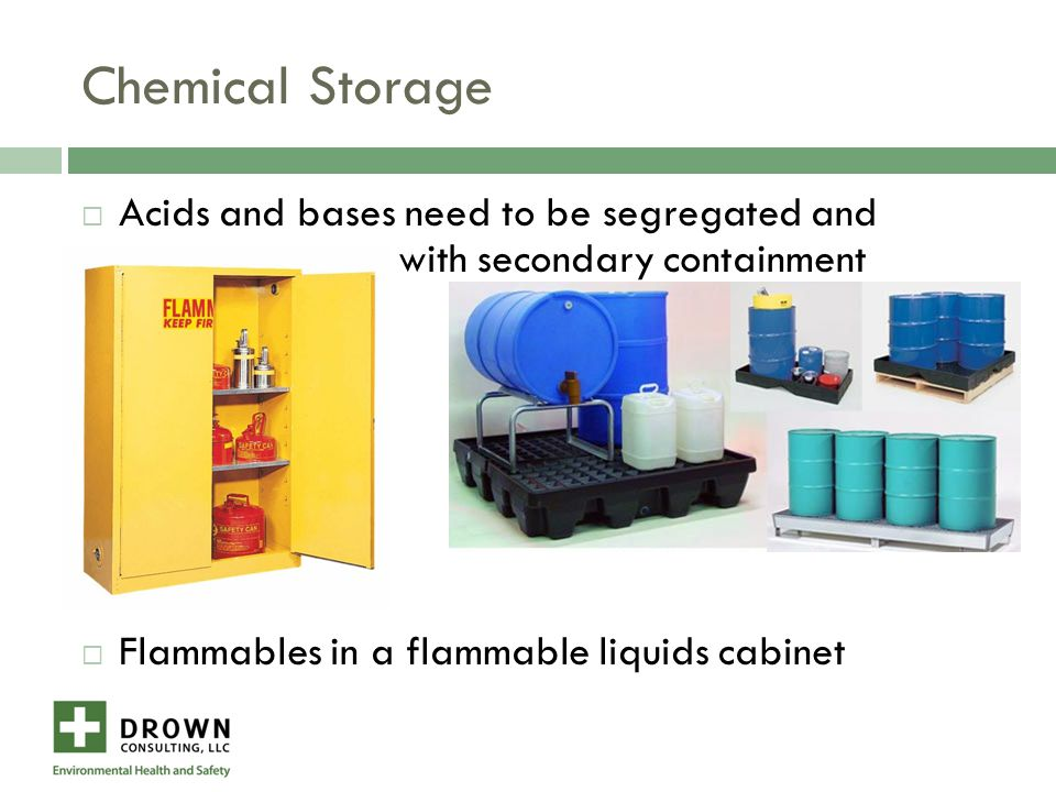 Chemical Storage  Acids and bases need to be segregated and with secondary containment  Flammables in a flammable liquids cabinet