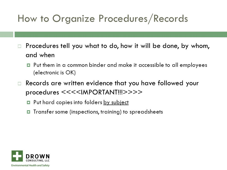 How to Organize Procedures/Records  Procedures tell you what to do, how it will be done, by whom, and when  Put them in a common binder and make it accessible to all employees (electronic is OK)  Records are written evidence that you have followed your procedures >>>  Put hard copies into folders by subject  Transfer some (inspections, training) to spreadsheets