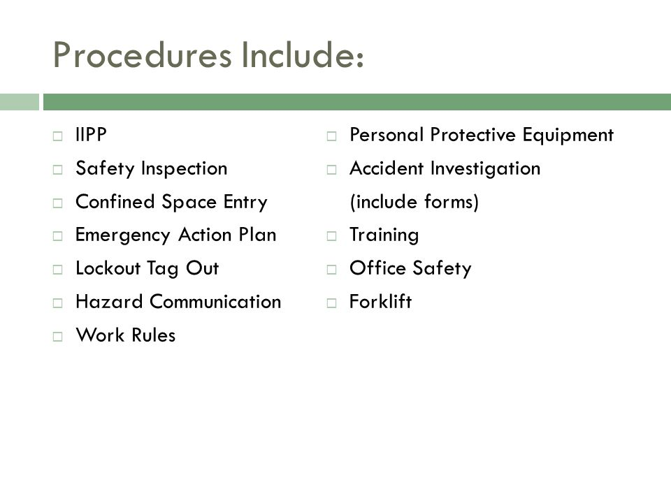 Procedures Include:  IIPP  Safety Inspection  Confined Space Entry  Emergency Action Plan  Lockout Tag Out  Hazard Communication  Work Rules  Personal Protective Equipment  Accident Investigation (include forms)  Training  Office Safety  Forklift