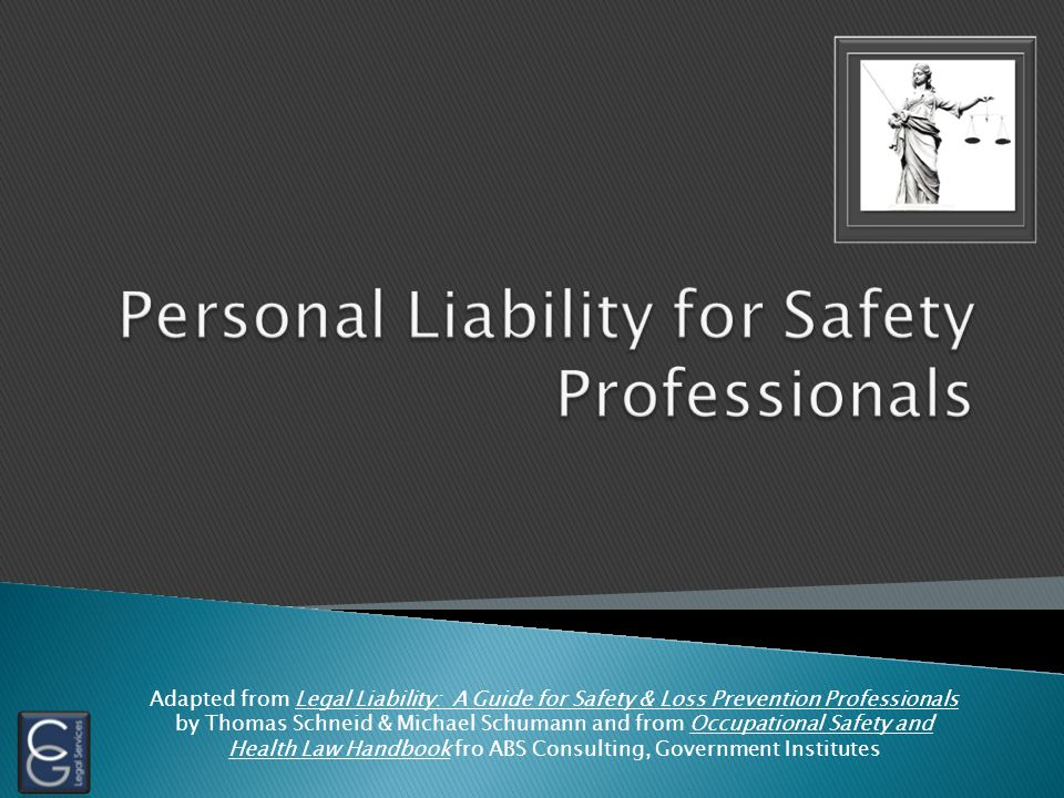 Adapted from Legal Liability: A Guide for Safety & Loss Prevention Professionals by Thomas Schneid & Michael Schumann and from Occupational Safety and Health Law Handbook fro ABS Consulting, Government Institutes