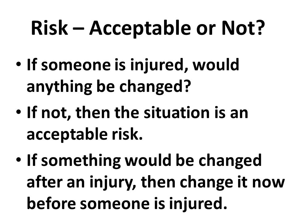 Risk – Acceptable or Not? If someone is injured, would anything be changed? If not, then the situation is an acceptable risk. If something would be ch
