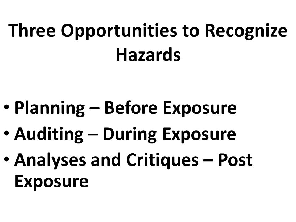 Three Opportunities to Recognize Hazards Planning – Before Exposure Auditing – During Exposure Analyses and Critiques – Post Exposure