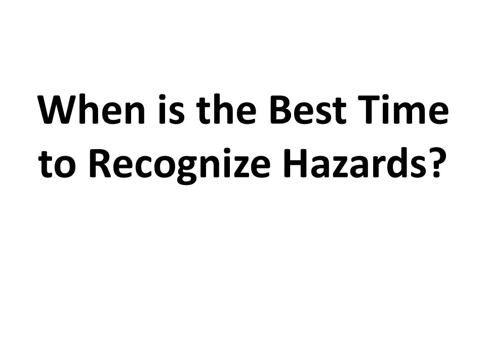 When is the Best Time to Recognize Hazards?