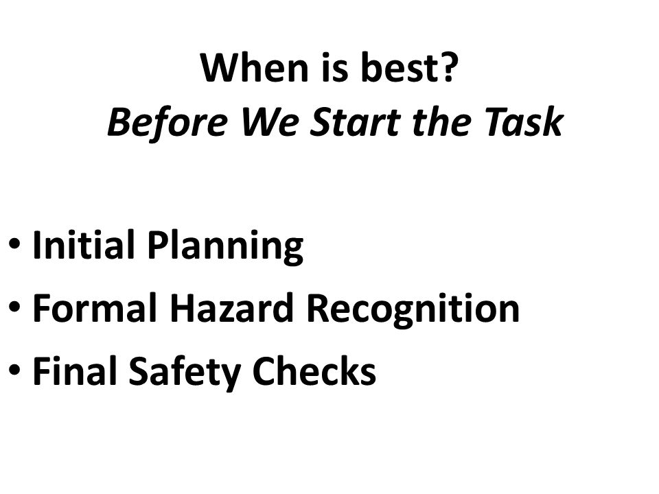 When is best? Before We Start the Task Initial Planning Formal Hazard Recognition Final Safety Checks