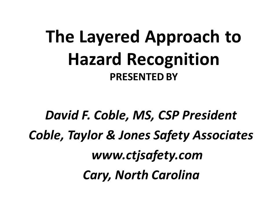 The Layered Approach to Hazard Recognition PRESENTED BY David F. Coble, MS, CSP President Coble, Taylor & Jones Safety Associates www.ctjsafety.com Ca