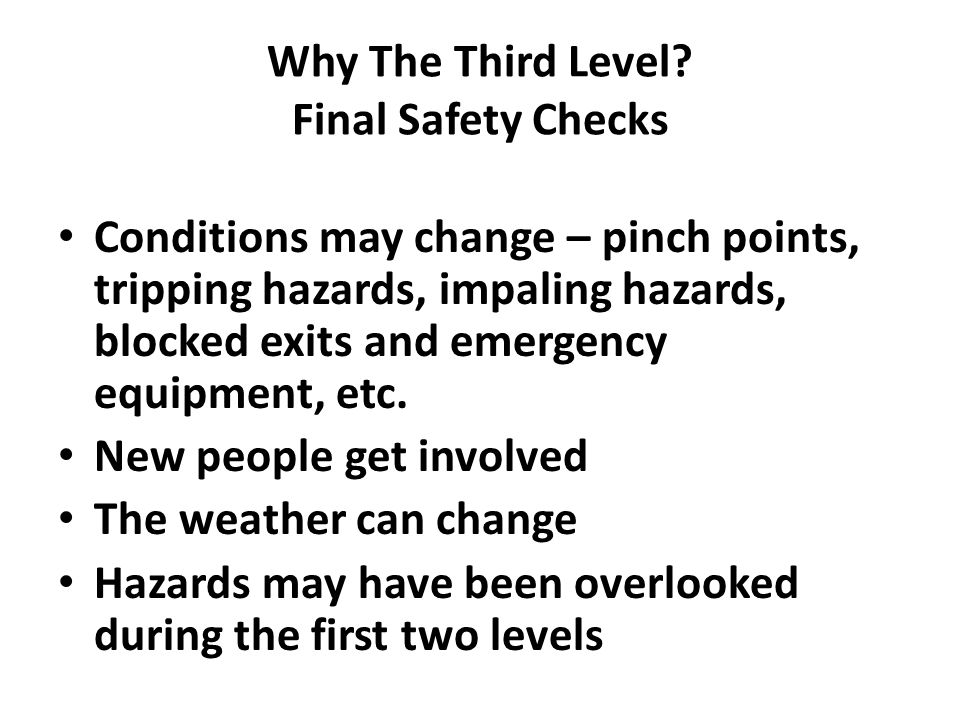 Why The Third Level? Final Safety Checks Conditions may change – pinch points, tripping hazards, impaling hazards, blocked exits and emergency equipme