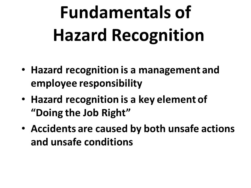 "Hazard recognition is a management and employee responsibility Hazard recognition is a key element of ""Doing the Job Right"" Accidents are caused by bo"