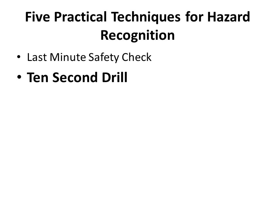 Five Practical Techniques for Hazard Recognition Last Minute Safety Check Ten Second Drill