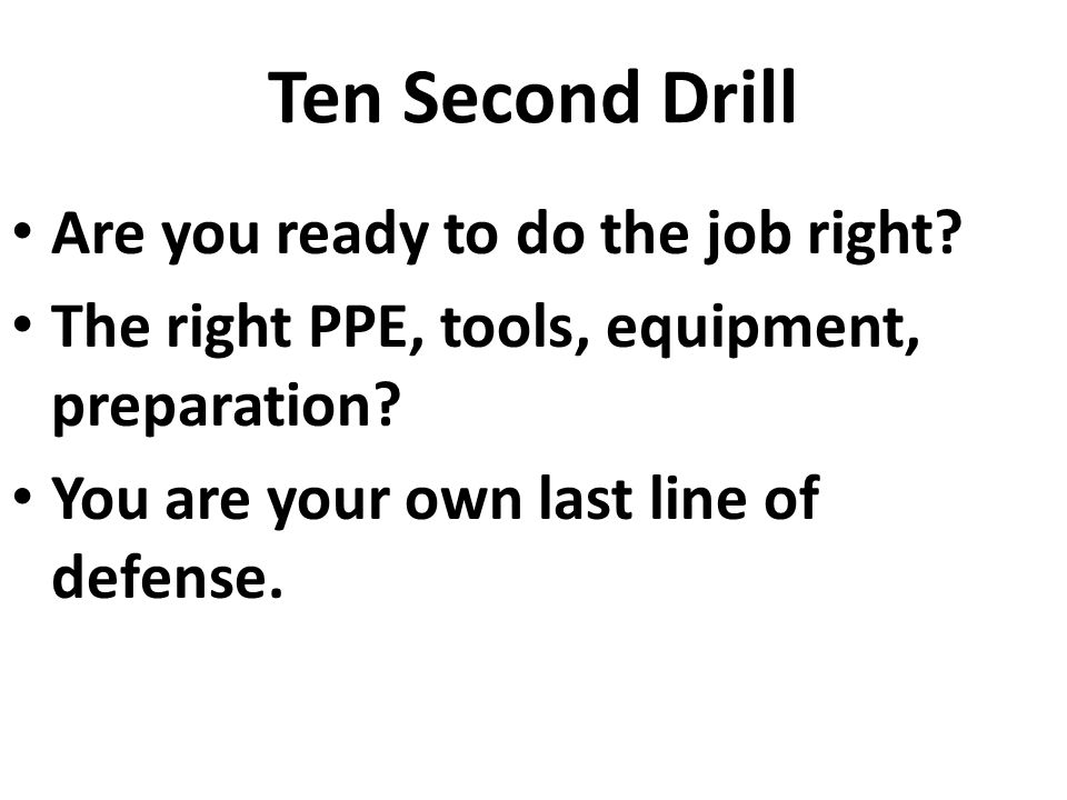 Are you ready to do the job right? The right PPE, tools, equipment, preparation? You are your own last line of defense.