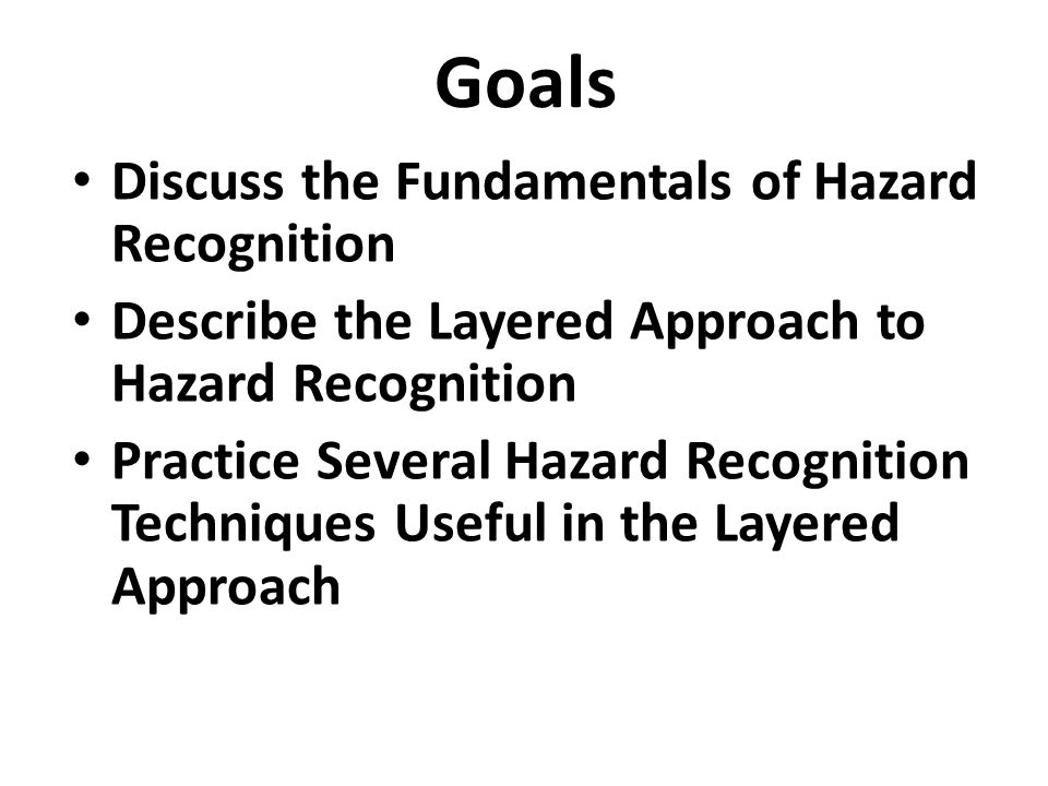 Goals Discuss the Fundamentals of Hazard Recognition Describe the Layered Approach to Hazard Recognition Practice Several Hazard Recognition Technique
