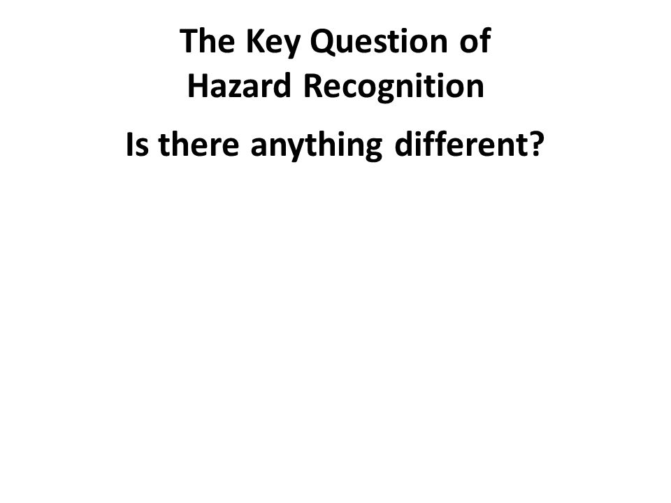 The Key Question of Hazard Recognition Is there anything different?