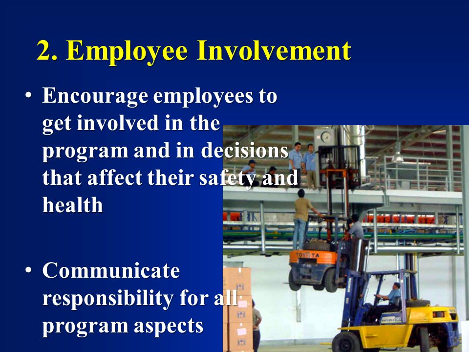 2. Employee Involvement Encourage employees to get involved in the program and in decisions that affect their safety and health Encourage employees to