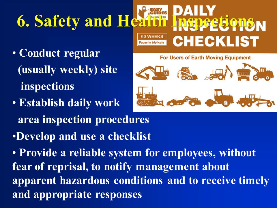 6. Safety and Health Inspections Conduct regular (usually weekly) site inspections Establish daily work area inspection procedures Develop and use a c