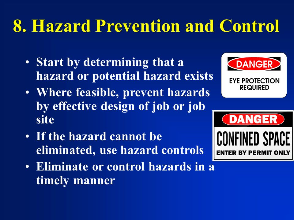 8. Hazard Prevention and Control Start by determining that a hazard or potential hazard exists Where feasible, prevent hazards by effective design of