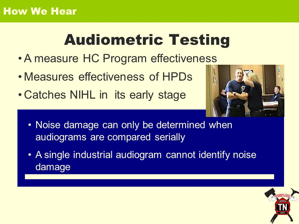 How We Hear Audiometric Testing A measure HC Program effectiveness Measures effectiveness of HPDs Catches NIHL in its early stage Noise damage can only be determined when audiograms are compared serially A single industrial audiogram cannot identify noise damage