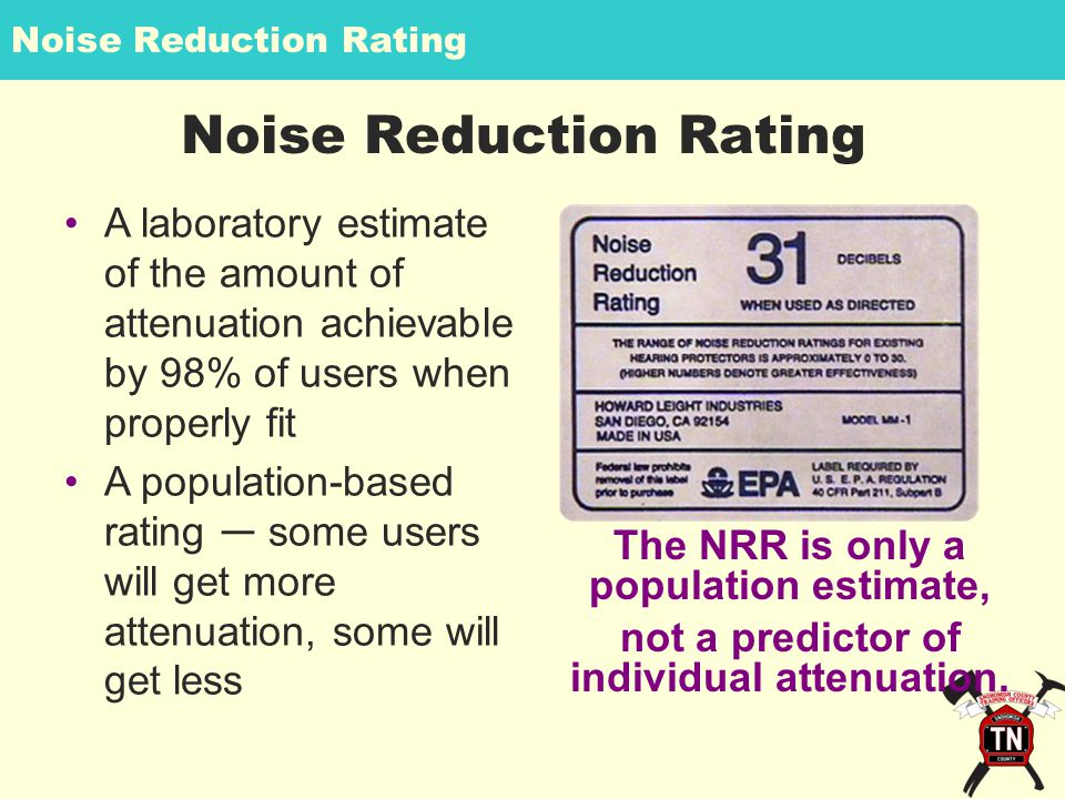 Noise Reduction Rating A laboratory estimate of the amount of attenuation achievable by 98% of users when properly fit A population-based rating ― some users will get more attenuation, some will get less The NRR is only a population estimate, not a predictor of individual attenuation.