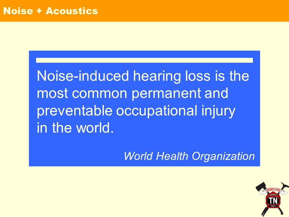 Noise + Acoustics Noise-induced hearing loss is the most common permanent and preventable occupational injury in the world.