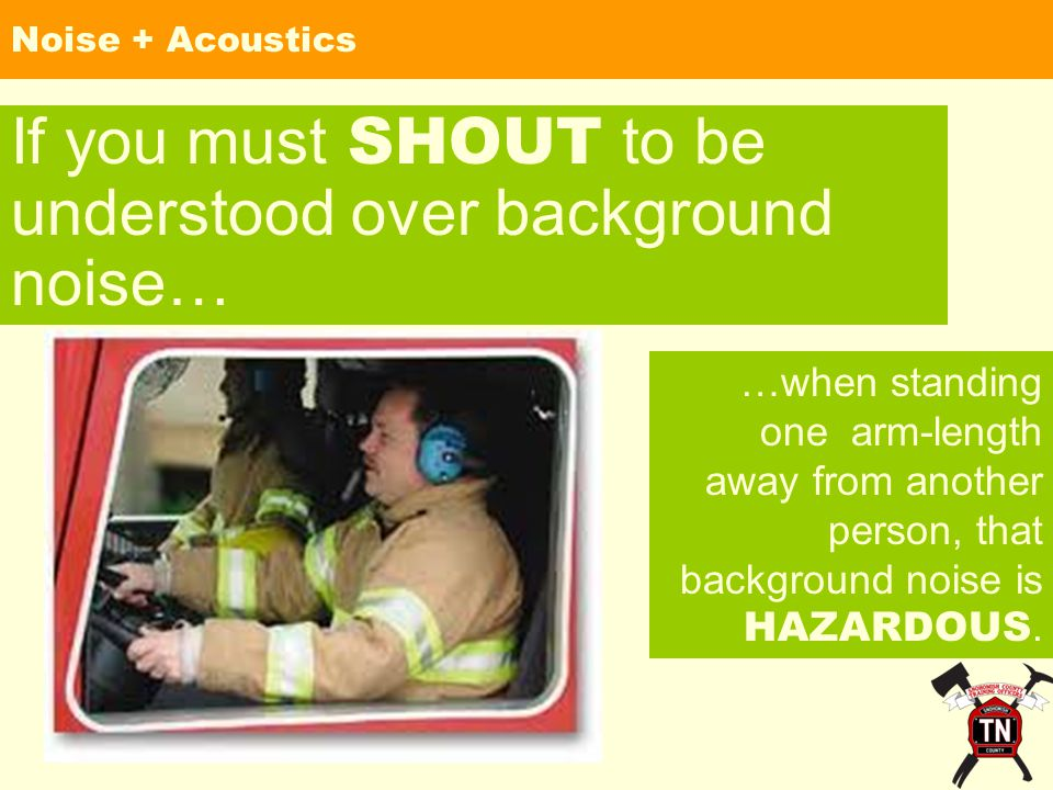 Noise + Acoustics If you must SHOUT to be understood over background noise… …when standing one arm-length away from another person, that background noise is HAZARDOUS.
