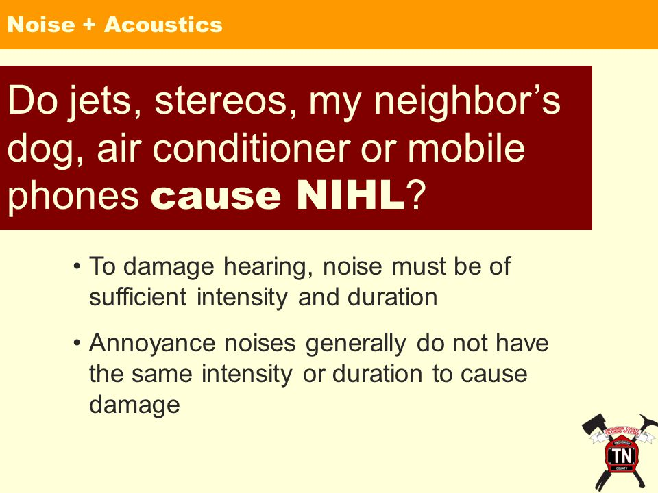 Noise + Acoustics Do jets, stereos, my neighbor's dog, air conditioner or mobile phones cause NIHL .