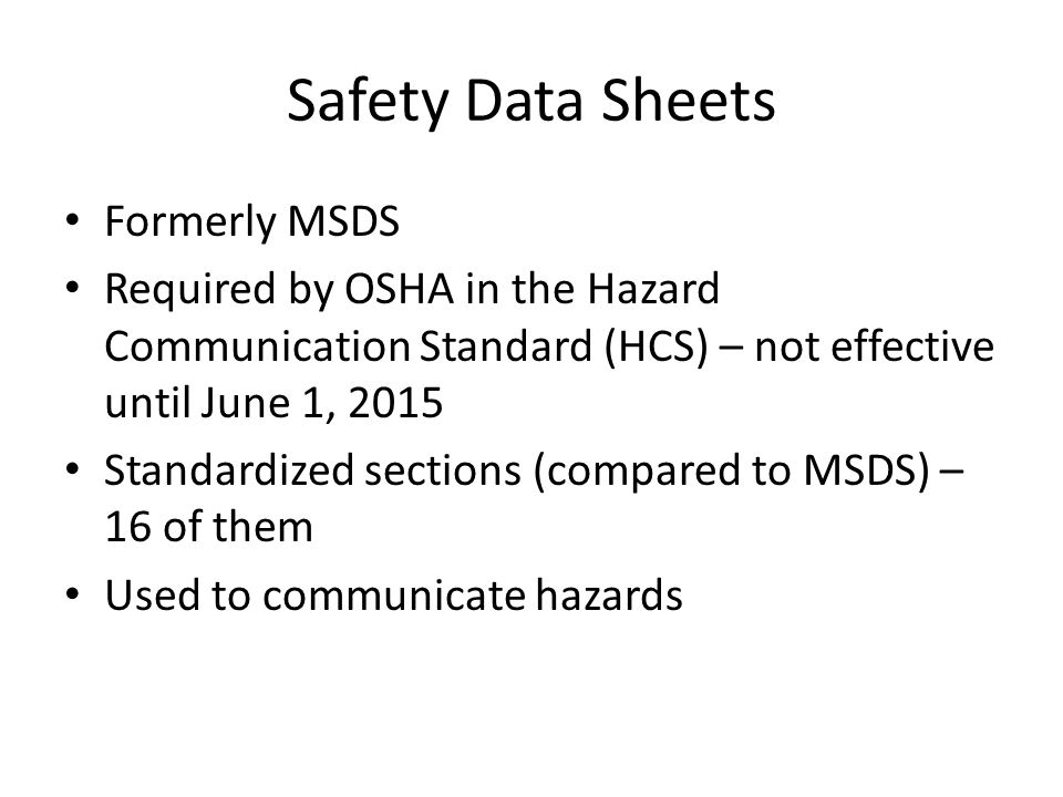 Safety Data Sheets Formerly MSDS Required by OSHA in the Hazard Communication Standard (HCS) – not effective until June 1, 2015 Standardized sections (compared to MSDS) – 16 of them Used to communicate hazards