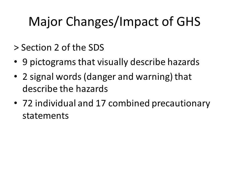 Major Changes/Impact of GHS > Section 2 of the SDS 9 pictograms that visually describe hazards 2 signal words (danger and warning) that describe the hazards 72 individual and 17 combined precautionary statements