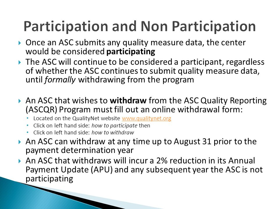  Once an ASC submits any quality measure data, the center would be considered participating  The ASC will continue to be considered a participant, regardless of whether the ASC continues to submit quality measure data, until formally withdrawing from the program  An ASC that wishes to withdraw from the ASC Quality Reporting (ASCQR) Program must fill out an online withdrawal form: Located on the QualityNet website www.qualitynet.orgwww.qualitynet.org Click on left hand side: how to participate then Click on left hand side: how to withdraw  An ASC can withdraw at any time up to August 31 prior to the payment determination year  An ASC that withdraws will incur a 2% reduction in its Annual Payment Update (APU) and any subsequent year the ASC is not participating