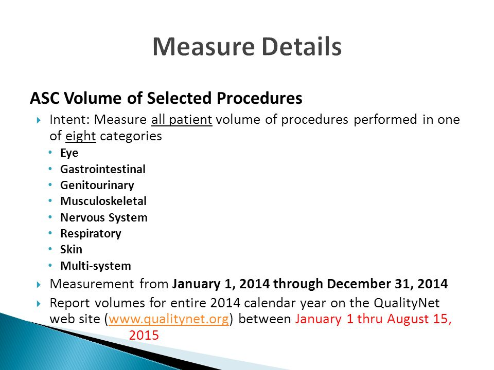 ASC Volume of Selected Procedures  Intent: Measure all patient volume of procedures performed in one of eight categories Eye Gastrointestinal Genitourinary Musculoskeletal Nervous System Respiratory Skin Multi-system  Measurement from January 1, 2014 through December 31, 2014  Report volumes for entire 2014 calendar year on the QualityNet web site (www.qualitynet.org) between January 1 thru August 15, 2015www.qualitynet.org
