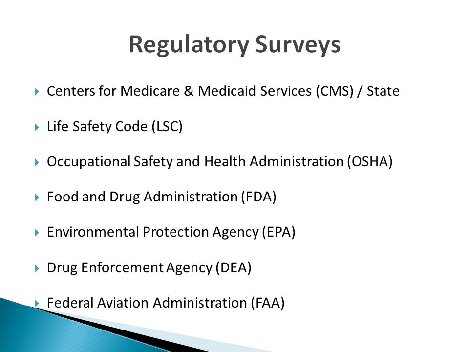  Centers for Medicare & Medicaid Services (CMS) / State  Life Safety Code (LSC)  Occupational Safety and Health Administration (OSHA)  Food and Drug Administration (FDA)  Environmental Protection Agency (EPA)  Drug Enforcement Agency (DEA)  Federal Aviation Administration (FAA)
