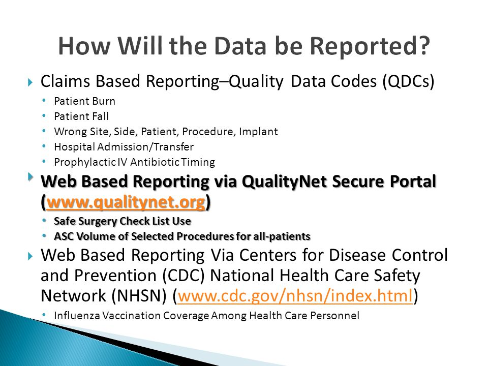  Claims Based Reporting–Quality Data Codes (QDCs) Patient Burn Patient Fall Wrong Site, Side, Patient, Procedure, Implant Hospital Admission/Transfer Prophylactic IV Antibiotic Timing  Web Based Reporting via QualityNet Secure Portal (www.qualitynet.org) www.qualitynet.org Safe Surgery Check List Use Safe Surgery Check List Use ASC Volume of Selected Procedures for all-patients ASC Volume of Selected Procedures for all-patients  Web Based Reporting Via Centers for Disease Control and Prevention (CDC) National Health Care Safety Network (NHSN) (www.cdc.gov/nhsn/index.html)www.cdc.gov/nhsn/index.html Influenza Vaccination Coverage Among Health Care Personnel