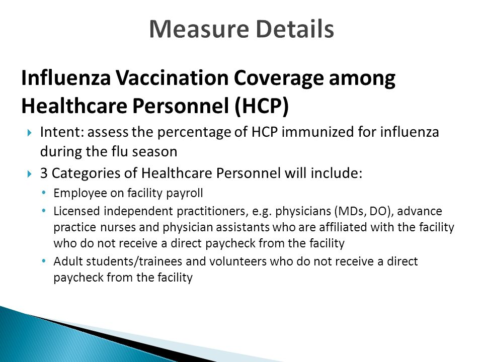 Influenza Vaccination Coverage among Healthcare Personnel (HCP)  Intent: assess the percentage of HCP immunized for influenza during the flu season  3 Categories of Healthcare Personnel will include: Employee on facility payroll Licensed independent practitioners, e.g.