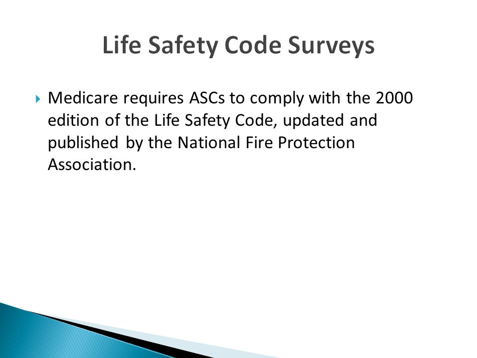  Medicare requires ASCs to comply with the 2000 edition of the Life Safety Code, updated and published by the National Fire Protection Association.