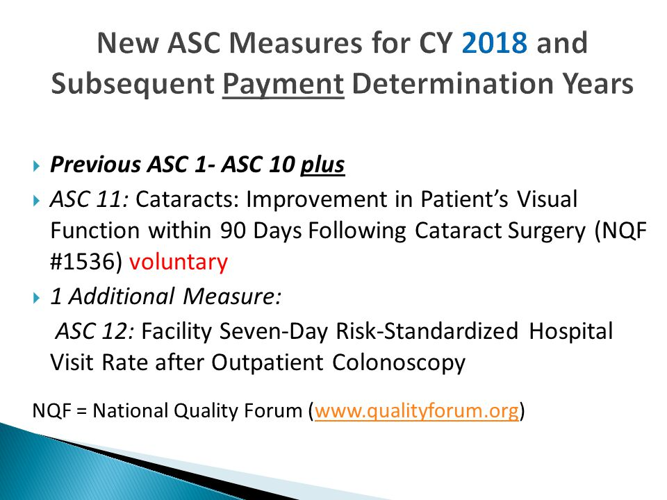 Previous ASC 1- ASC 10 plus  ASC 11: Cataracts: Improvement in Patient's Visual Function within 90 Days Following Cataract Surgery (NQF #1536) voluntary  1 Additional Measure: ASC 12: Facility Seven-Day Risk-Standardized Hospital Visit Rate after Outpatient Colonoscopy NQF = National Quality Forum (www.qualityforum.org)www.qualityforum.org