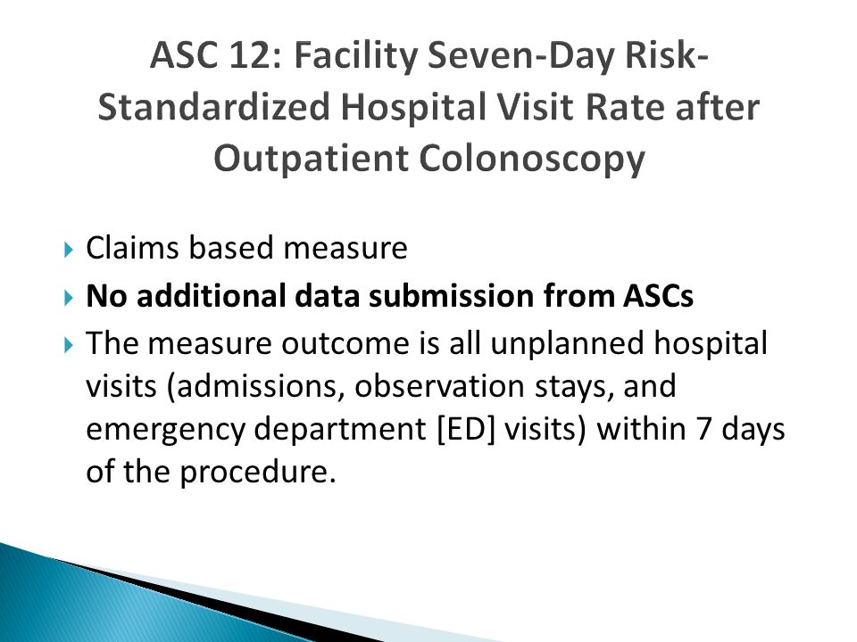  Claims based measure  No additional data submission from ASCs  The measure outcome is all unplanned hospital visits (admissions, observation stays, and emergency department [ED] visits) within 7 days of the procedure.