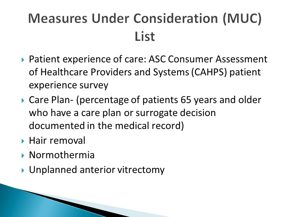  Patient experience of care: ASC Consumer Assessment of Healthcare Providers and Systems (CAHPS) patient experience survey  Care Plan- (percentage of patients 65 years and older who have a care plan or surrogate decision documented in the medical record)  Hair removal  Normothermia  Unplanned anterior vitrectomy