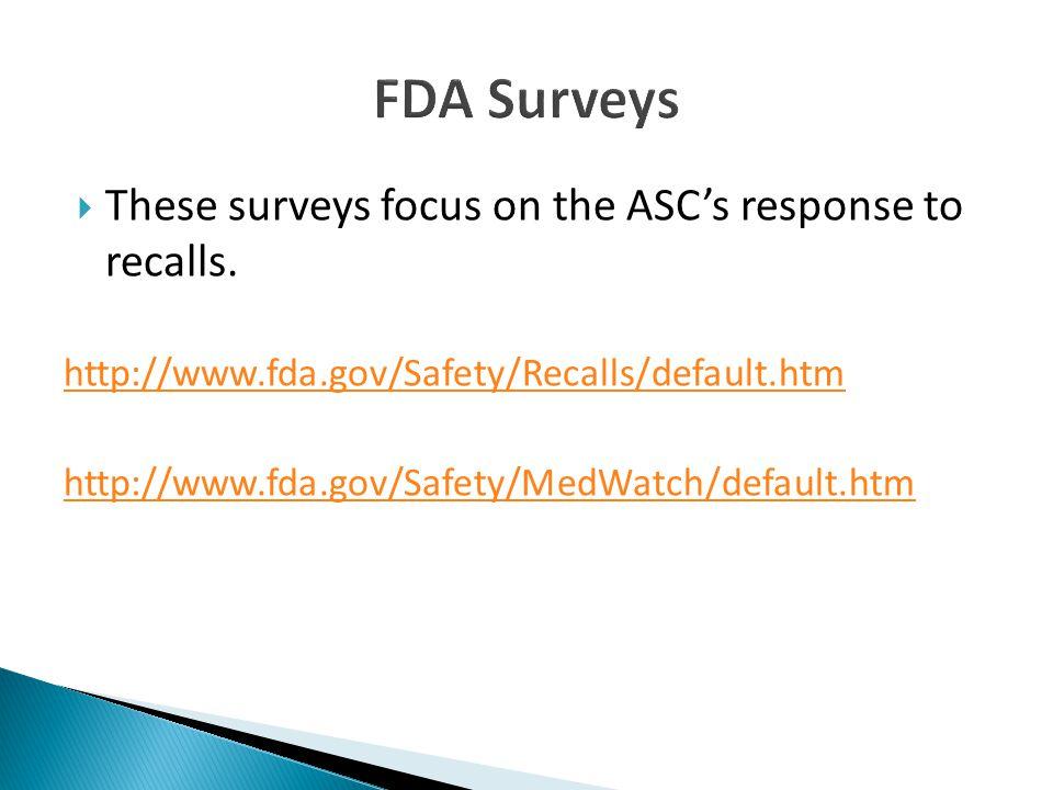  These surveys focus on the ASC's response to recalls. http://www.fda.gov/Safety/Recalls/default.htm http://www.fda.gov/Safety/MedWatch/default.htm