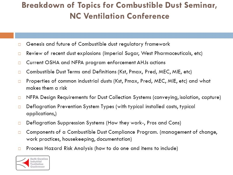 Breakdown of Topics for Combustible Dust Seminar, NC Ventilation Conference  Genesis and future of Combustible dust regulatory framework  Review of recent dust explosions (Imperial Sugar, West Pharmaceuticals, etc)  Current OSHA and NFPA program enforcement AHJs actions  Combustible Dust Terms and Definitions (Kst, Pmax, Pred, MEC, MIE, etc)  Properties of common industrial dusts (Kst, Pmax, Pred, MEC, MIE, etc) and what makes them a risk  NFPA Design Requirements for Dust Collection Systems (conveying, isolation, capture)  Deflagration Prevention System Types (with typical installed costs, typical applications,)  Deflagration Suppression Systems (How they work-, Pros and Cons)  Components of a Combustible Dust Compliance Program.
