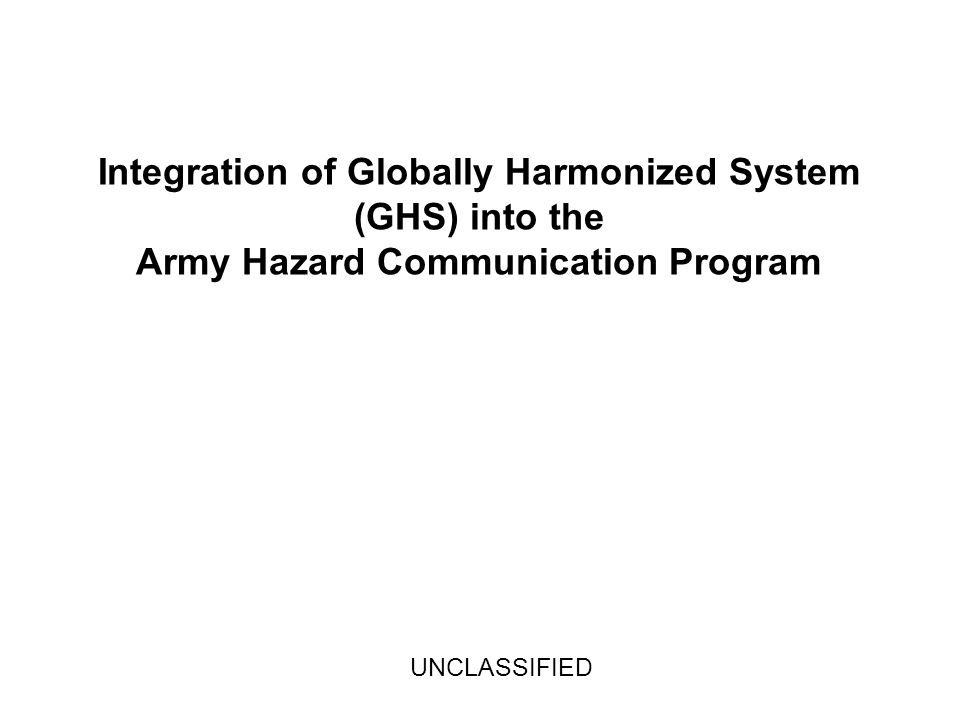 Integration of Globally Harmonized System (GHS) into the Army Hazard Communication Program UNCLASSIFIED