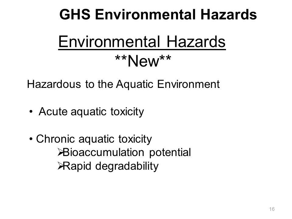 GHS Environmental Hazards Hazardous to the Aquatic Environment Acute aquatic toxicity Chronic aquatic toxicity  Bioaccumulation potential  Rapid degradability Environmental Hazards **New** 16