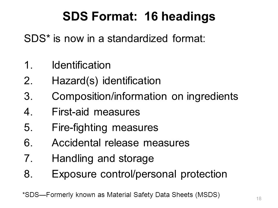 SDS Format: 16 headings *SDS—Formerly known as Material Safety Data Sheets (MSDS) 18 SDS* is now in a standardized format: 1.Identification 2.Hazard(s) identification 3.Composition/information on ingredients 4.First-aid measures 5.Fire-fighting measures 6.Accidental release measures 7.Handling and storage 8.Exposure control/personal protection