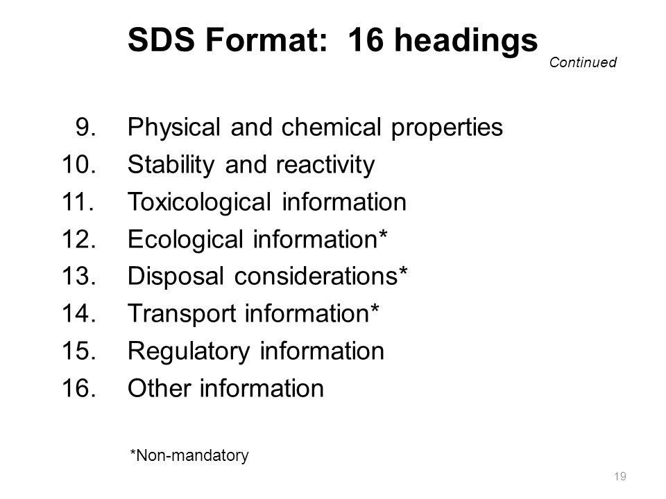 9.Physical and chemical properties 10.Stability and reactivity 11.Toxicological information 12.Ecological information* 13.Disposal considerations* 14.Transport information* 15.Regulatory information 16.Other information SDS Format: 16 headings 19 Continued *Non-mandatory