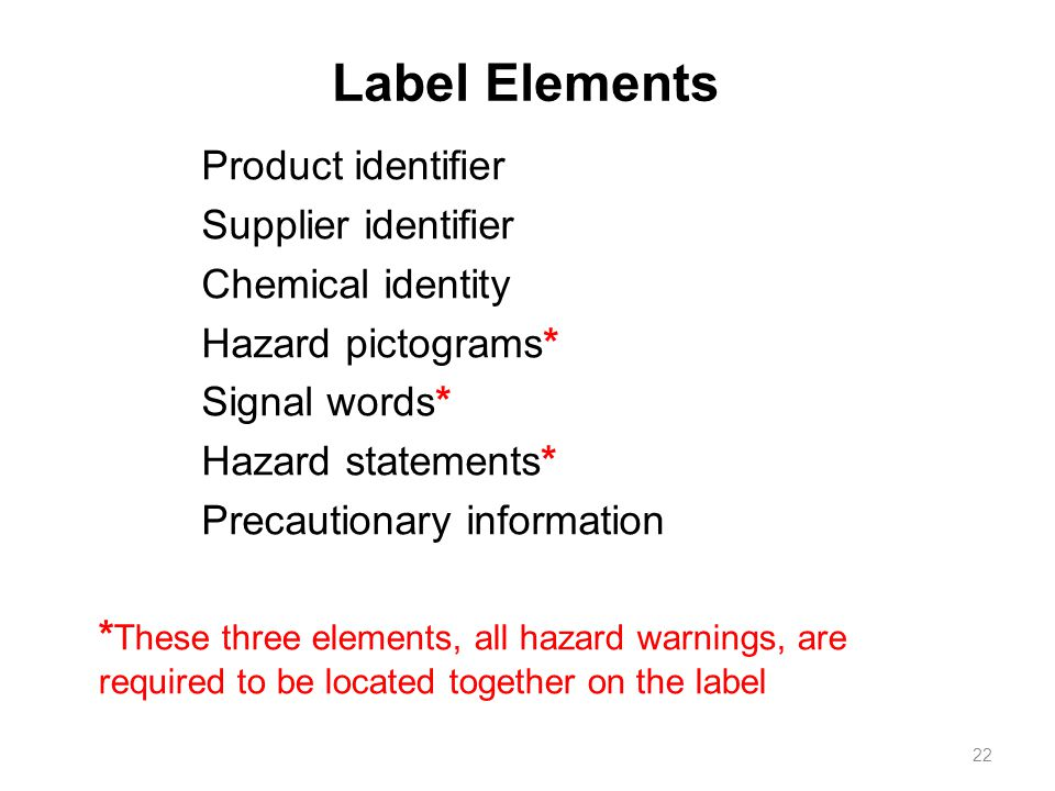 Label Elements Product identifier Supplier identifier Chemical identity Hazard pictograms* Signal words* Hazard statements* Precautionary information 22 * These three elements, all hazard warnings, are required to be located together on the label