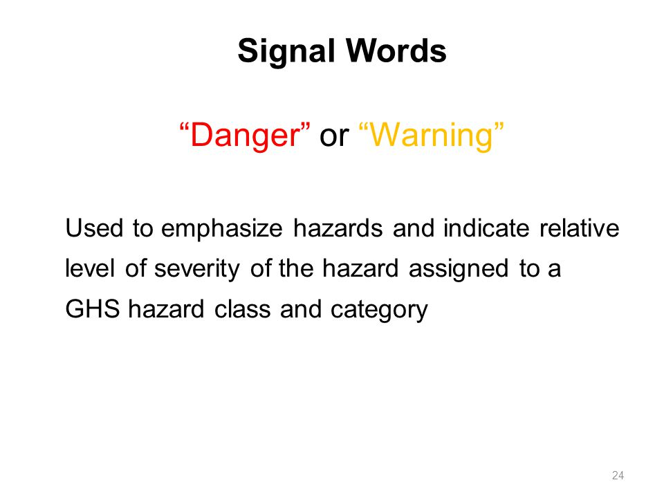 Signal Words Danger or Warning Used to emphasize hazards and indicate relative level of severity of the hazard assigned to a GHS hazard class and category 24