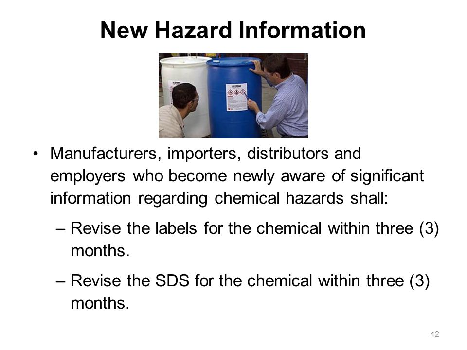 New Hazard Information Manufacturers, importers, distributors and employers who become newly aware of significant information regarding chemical hazards shall: –Revise the labels for the chemical within three (3) months.