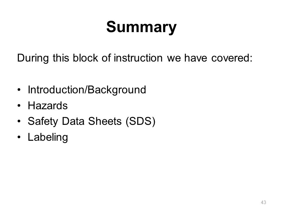 Summary During this block of instruction we have covered: Introduction/Background Hazards Safety Data Sheets (SDS) Labeling 43